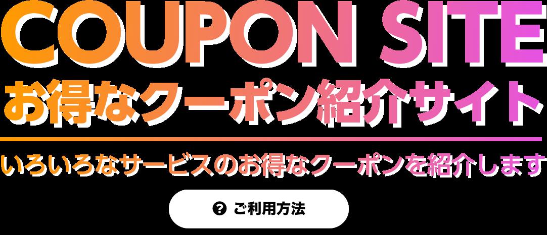 COUPON SITE お得なクーポン紹介サイト いろいろなサービスのお得なクーポンを紹介します ・ご利用方法
